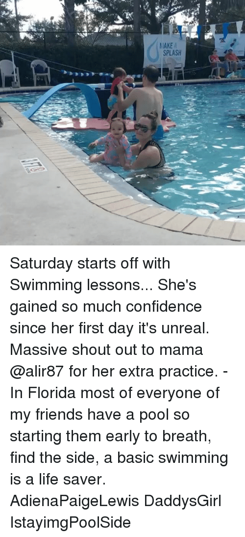 life saver: MAKE  SPLASH Saturday starts off with Swimming lessons... She's gained so much confidence since her first day it's unreal. Massive shout out to mama @alir87 for her extra practice. - In Florida most of everyone of my friends have a pool so starting them early to breath, find the side, a basic swimming is a life saver. AdienaPaigeLewis DaddysGirl IstayimgPoolSide