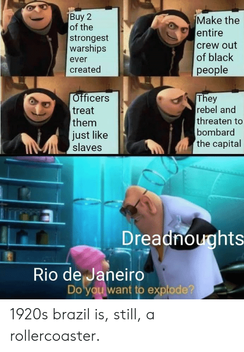 rio: Make the  entire  of the  strongest  warships  crew out  of black  ever  people  created  Officers  They  rebel and  treat  threaten to  them  bombard  Just like  slaves  the capital  Dreadnoughts  Rio de Janeiro  Do you want to explode? 1920s brazil is, still, a rollercoaster.