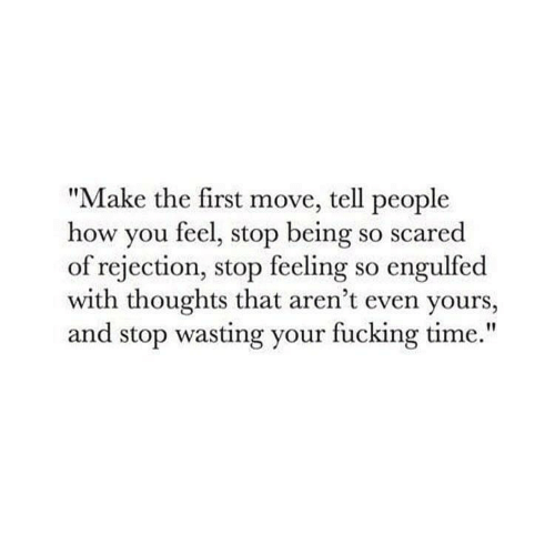 """How You Feel: """"Make the first move, tell people  how you feel, stop being so scared  of rejection, stop feeling so engulfed  with thoughts that aren't even yours,  and stop wasting your fucking time."""""""