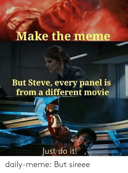 Just Do It, Meme, and Tumblr: Make the meme  But Steve, every panel is  from a different movie  Just do it! daily-meme:  But sireee