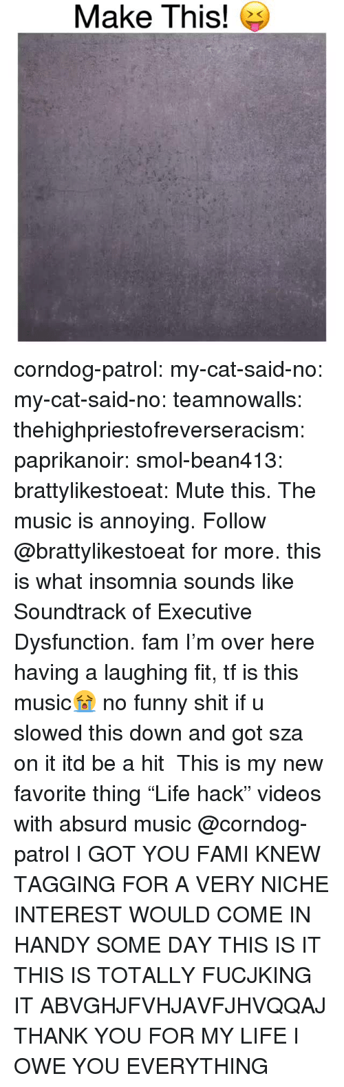 """niche: Make This! e corndog-patrol: my-cat-said-no:  my-cat-said-no:  teamnowalls:  thehighpriestofreverseracism:  paprikanoir:  smol-bean413:   brattylikestoeat:  Mute this. The music is annoying. Follow @brattylikestoeat for more.  this is what insomnia sounds like   Soundtrack of Executive Dysfunction.  fam I'm over here having a laughing fit, tf is this music😭  no funny shit if u slowed this down and got sza on it itd be a hit   This is my new favorite thing """"Life hack"""" videos with absurd music   @corndog-patrol I GOT YOU FAMI KNEW TAGGING FOR A VERY NICHE INTEREST WOULD COME IN HANDY SOME DAY  THIS IS IT THIS IS TOTALLY FUCJKING IT ABVGHJFVHJAVFJHVQQAJ THANK YOU FOR MY LIFE I OWE YOU EVERYTHING"""