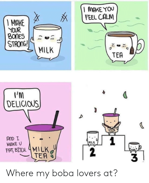 Bitch, Bones, and Fat: MAKE YOU  FEEL CALM  I MAKE  YOUR  BONES  STRONG!  MILK  TEA  I'M  DELICIOUS  TO  AnD I  MAKE U  1  2  MILK  FAT, BITCH 4MILK  TEA  3 Where my boba lovers at?