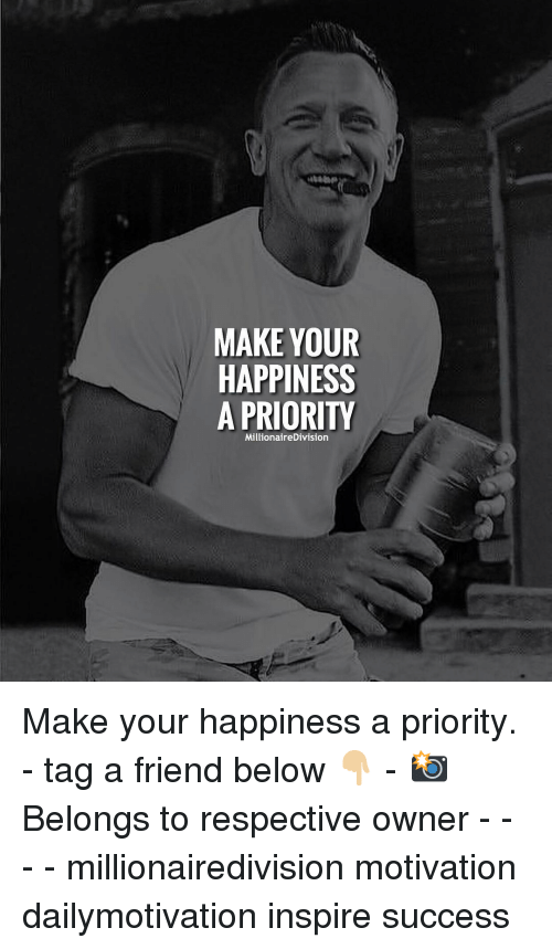 Memes, Happiness, and Success: MAKE YOUR  HAPPINESS  A PRIORITY  MillionaireDivision Make your happiness a priority. - tag a friend below 👇🏼 - 📸 Belongs to respective owner - - - - millionairedivision motivation dailymotivation inspire success