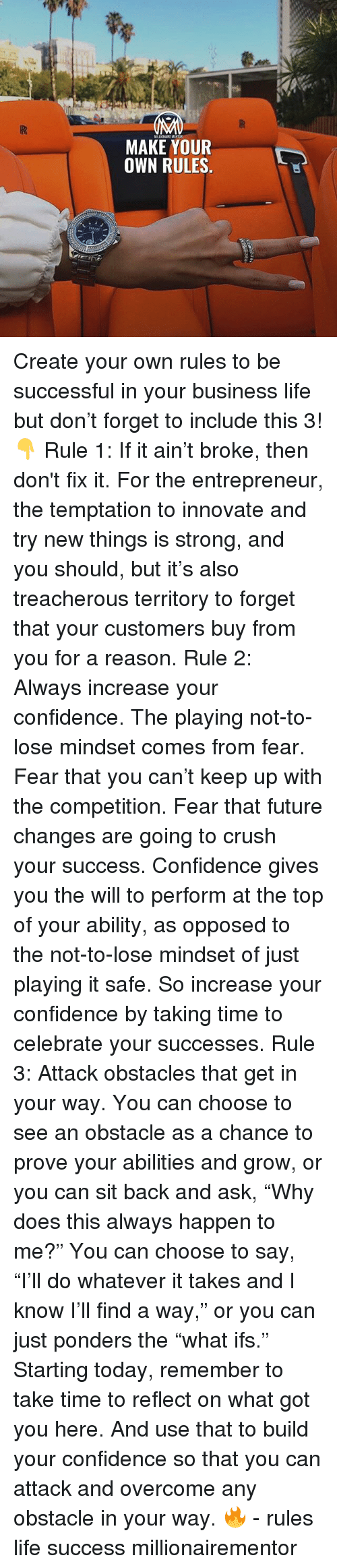 "Confidence, Crush, and Future: MAKE YOUR  OWN RULES. Create your own rules to be successful in your business life but don't forget to include this 3!👇 Rule 1: If it ain't broke, then don't fix it. For the entrepreneur, the temptation to innovate and try new things is strong, and you should, but it's also treacherous territory to forget that your customers buy from you for a reason. Rule 2: Always increase your confidence. The playing not-to-lose mindset comes from fear. Fear that you can't keep up with the competition. Fear that future changes are going to crush your success. Confidence gives you the will to perform at the top of your ability, as opposed to the not-to-lose mindset of just playing it safe. So increase your confidence by taking time to celebrate your successes. Rule 3: Attack obstacles that get in your way. You can choose to see an obstacle as a chance to prove your abilities and grow, or you can sit back and ask, ""Why does this always happen to me?"" You can choose to say, ""I'll do whatever it takes and I know I'll find a way,"" or you can just ponders the ""what ifs."" Starting today, remember to take time to reflect on what got you here. And use that to build your confidence so that you can attack and overcome any obstacle in your way. 🔥 - rules life success millionairementor"