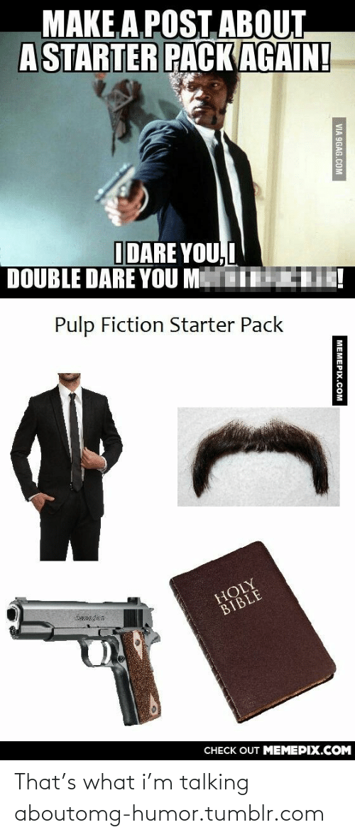 double dare: MAKEA POST ABOUT  A STARTER PACK AGAIN!  IDARE YOU,I  DOUBLE DARE YOU MI !  Pulp Fiction Starter Pack  HOLY  BIBLE  CHECK OUT MEMEPIX.COM  VIA 9GAG.COM  MEMEPIX.COM That's what i'm talking aboutomg-humor.tumblr.com