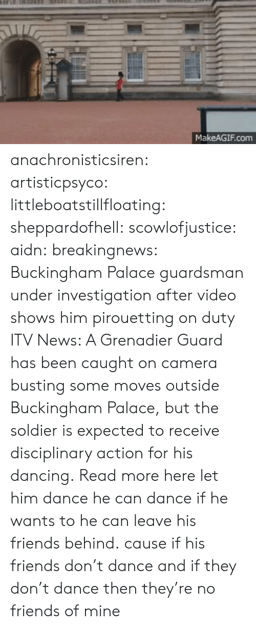 Buckingham: MakeAGIF.com anachronisticsiren: artisticpsyco:  littleboatstillfloating:  sheppardofhell:  scowlofjustice:  aidn:  breakingnews:  Buckingham Palace guardsman under investigation after video shows him pirouetting on duty ITV News: A Grenadier Guard has been caught on camera busting some moves outside Buckingham Palace, but the soldier is expected to receive disciplinary action for his dancing. Read more here  let him dance  he can dance if he wants to  he can leave his friends behind.  cause if his friends don't dance  and if they don't dance  then they're no friends of mine