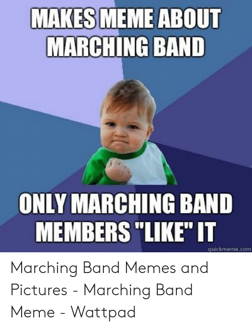 "Marching Band Meme: MAKES MEME ABOUT  MARCHING BAND  ONLY MARCHING BAND  MEMBERS ""LIKE"" IT  quickmeme.com Marching Band Memes and Pictures - Marching Band Meme - Wattpad"