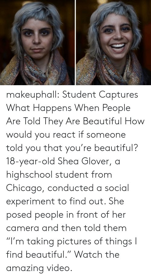 "Beautiful, Chicago, and Tumblr: makeuphall: Student Captures What Happens When People Are Told They Are Beautiful How would you react if someone told you that you're beautiful? 18-year-old Shea Glover, a highschool student from Chicago, conducted a social experiment to find out. She posed people in front of her camera and then told them ""I'm taking pictures of things I find beautiful."" Watch the amazing video."