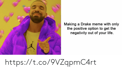 Negativity: Making a Drake meme with only  the positive option to get the  negativity out of your life. https://t.co/9VZqpmC4rt