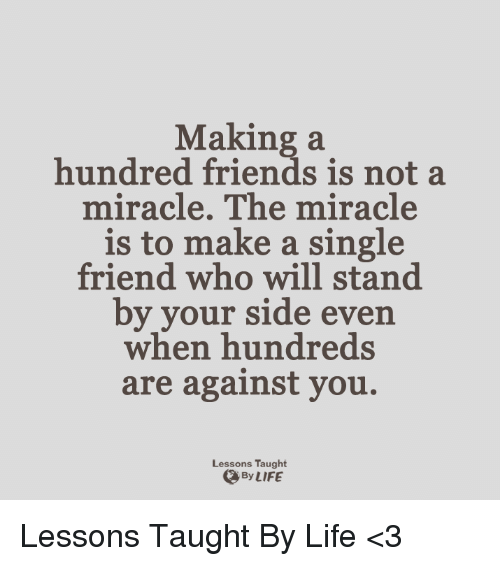 Lessoned: Making a  hundred friends is not a  miracle. The miracle  is to make a single  friend who will stand  by your side even  when hundreds  are against you.  Lessons Taught  By LIFE Lessons Taught By Life <3