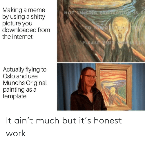 Internet, Meme, and Reddit: Making a meme  by using a shitty  picture you  downloaded from  the internet  HOT LINKING eRore  TO R  PLEASE WSI  Actually flying to  Oslo and use  Munchs Original  painting as a  template It ain't much but it's honest work