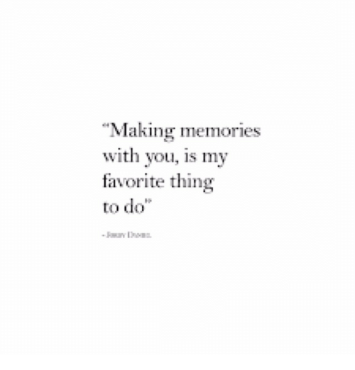 "Thing, You, and Memories: ""Making memories  with you, is my  favorite thing  to do"