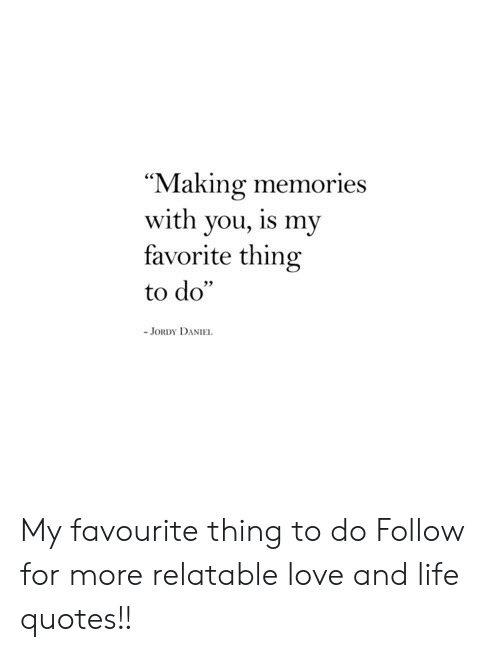 "Life, Love, and Quotes: Making memories  with you, is my  favorite thing  to do""  JORDY DANIEL My favourite thing to do  Follow for more relatable love and life quotes!!"