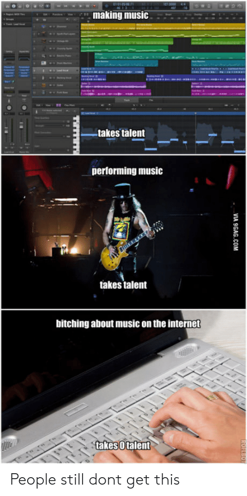 Internet, Music, and The Internet: ,  making music  -takes talent  performing music  takes talent  bitching about music on the internet  takesUtalent People still dont get this