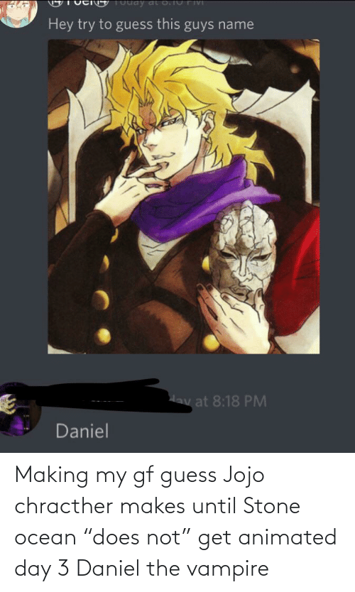 """daniel: Making my gf guess Jojo chracther makes until Stone ocean """"does not"""" get animated day 3 Daniel the vampire"""