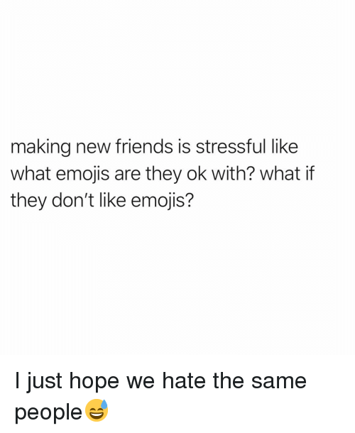 Friends, Funny, and Emojis: making new friends is stressful like  what emojis are they ok with? what if  they don't like emojis? I just hope we hate the same people😅