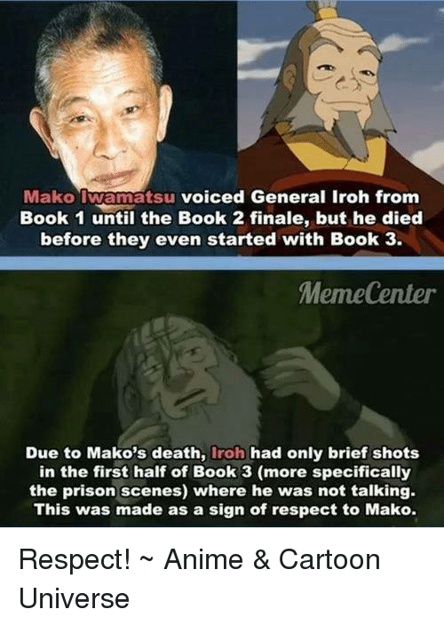 Anime Cartoons: Mako atsu voiced General Iroh from  Book 1 until the Book 2 finale, but he died  before they even started with Book 3.  Meme Center  Due to Mako's death  iroh had only brief shots  in the first half of Book 3 (more specifically  the prison scenes) where he was not talking.  This was made as a sign of respect to Mako. Respect!  ~ Anime & Cartoon Universe