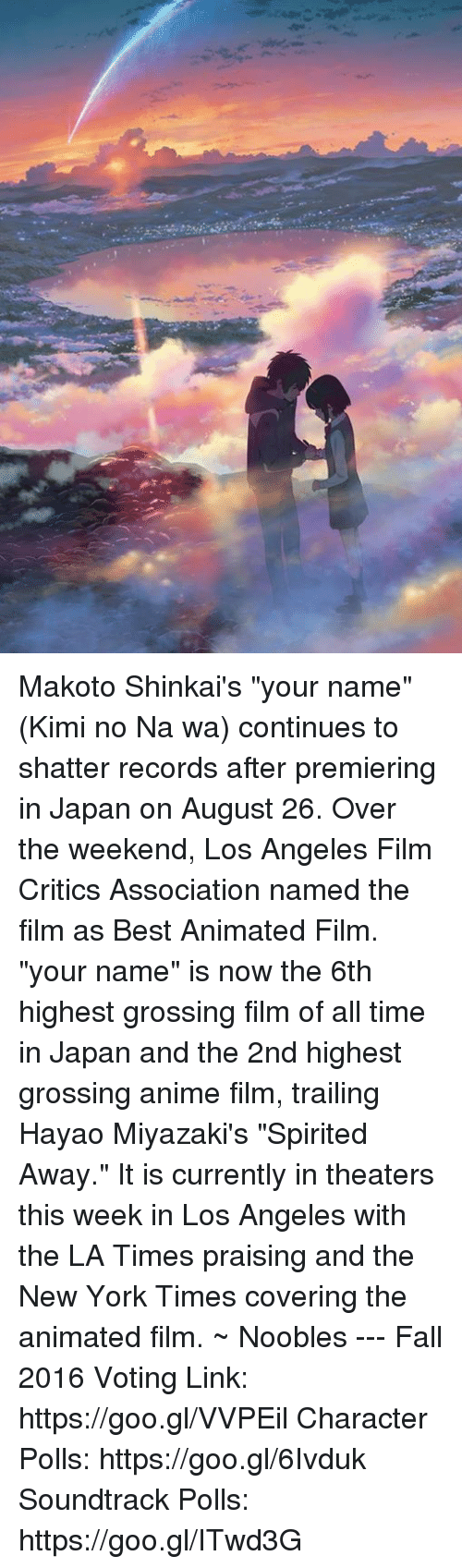 "best animes: Makoto Shinkai's ""your name"" (Kimi no Na wa) continues to shatter records after premiering in Japan on August 26.   Over the weekend, Los Angeles Film Critics Association named the film as Best Animated Film.   ""your name"" is now the 6th highest grossing film of all time in Japan and the 2nd highest grossing anime film, trailing Hayao Miyazaki's ""Spirited Away.""   It is currently in theaters this week in Los Angeles with the LA Times praising and the New York Times covering the animated film.  ~ Noobles --- Fall 2016 Voting Link: https://goo.gl/VVPEil Character Polls: https://goo.gl/6Ivduk Soundtrack Polls: https://goo.gl/ITwd3G"