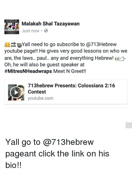 Lessoned: Malakah Shal Tazayawan  PERFORMANCES  Just now.  Yall need to go subscribe to @713Hebrew  SOON  youtube page!! He gives very good lessons on who we  are, the laws.. paul.. any and everything Hebrew! o  Oh, he will also be guest speaker at  #MitresNHeadwraps Meet N Greet!!  713hebrew Presents: Colossians 2:16  Contest  youtube.com Yall go to @713hebrew pageant click the link on his bio!!