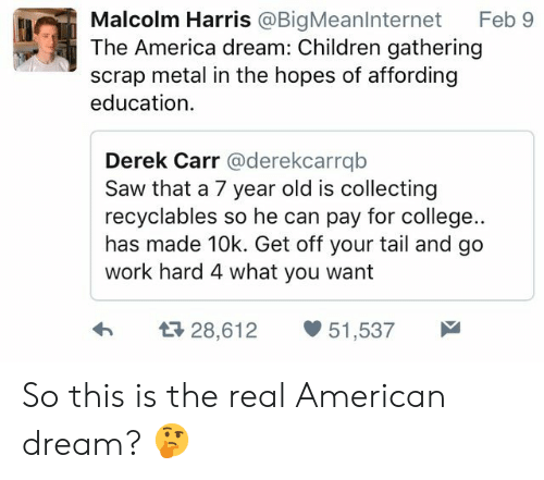 America, Children, and College: Malcolm Harris @BigMeanlnternet Feb 9  The America dream: Children gathering  scrap metal in the hopes of affording  education  Derek Carr @derekcarrqb  Saw that a 7 year old is collecting  recyclables so he can pay for college..  has made 10k. Get off your tail and go  work hard 4 what you want  h  28,612 51,537 So this is the real American dream? 🤔