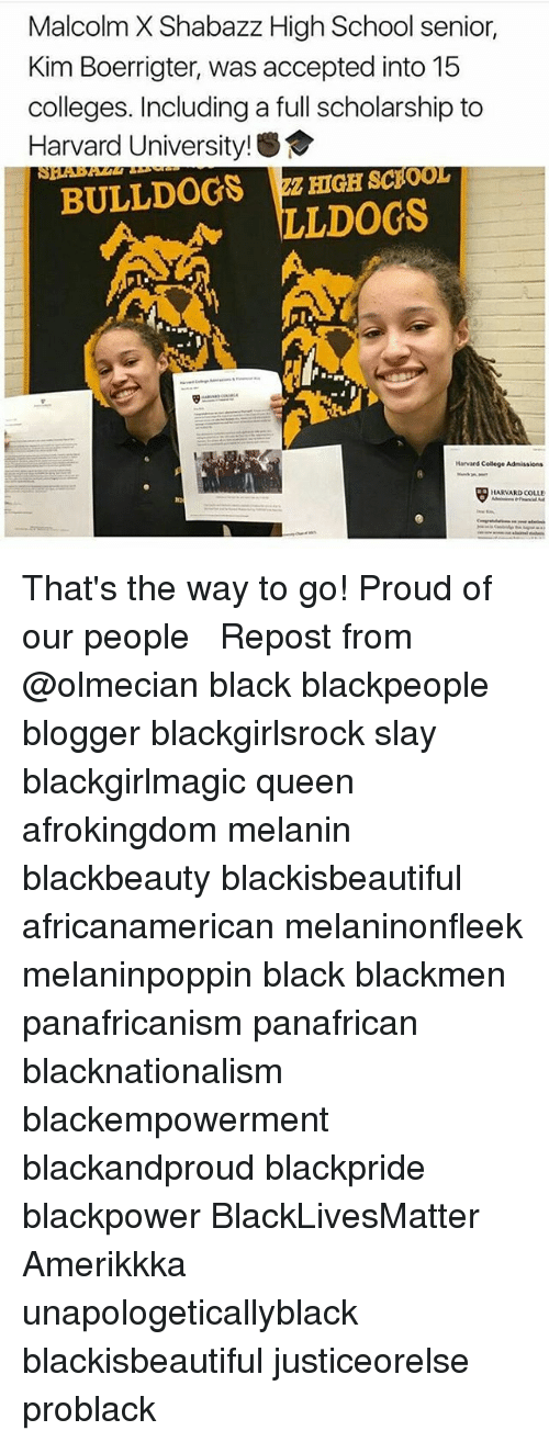 Malcolm X: Malcolm X Shabazz High School senior,  Kim Boerrigter, was accepted into 15  colleges. Including a full scholarship to  Harvard Universit  BULLDOGS HIGH scpoor  LLDOGS  Harvard College Admissions  HARVARD COLLE That's the way to go! Proud of our people ❤︎ Repost from @olmecian black blackpeople blogger blackgirlsrock slay blackgirlmagic queen afrokingdom melanin blackbeauty blackisbeautiful africanamerican melaninonfleek melaninpoppin black blackmen panafricanism panafrican blacknationalism blackempowerment blackandproud blackpride blackpower BlackLivesMatter Amerikkka unapologeticallyblack blackisbeautiful justiceorelse problack