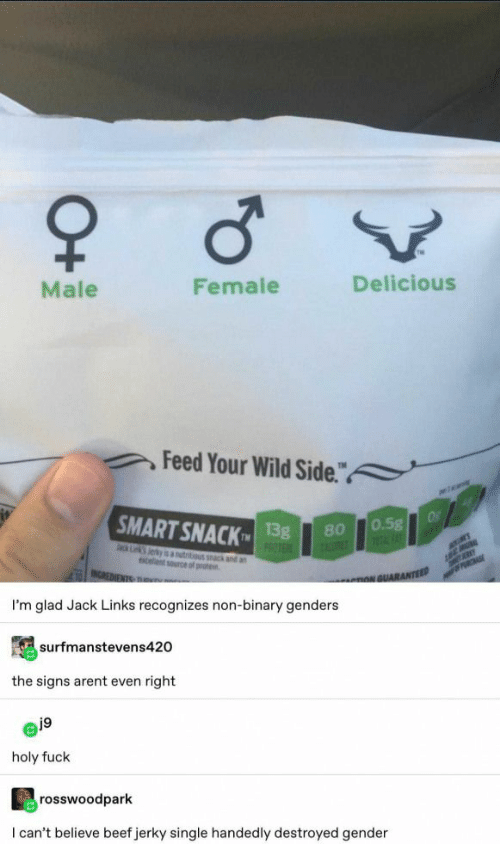 "links: Male  Female  Delicious  Feed Your Wild Side.""  a  SMART SNACK  Of  0.5g  1FAT  13g  PROTE  80  ack Lk Jerky is autitious k and an  celent source of prote  MER  INCREDIENTS TRu  PRCHASE  nNGUARANTEED  I'm glad Jack Links recognizes non-binary genders  surfmanstevens420  the signs arent even right  j9  holy fuck  rosswoodpark  I can't believe beef jerky single handedly destroyed gender  O+"