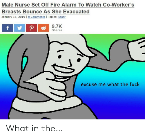 Fire, Alarm, and Fuck: Male Nurse Set Off Fire Alarm To Watch Co-Worker's  Breasts Bounce As She Evacuated  January 18, 2019 |o Comments I Topics: Story  9.7K  P  f  Shares  excuse me what the fuck What in the…
