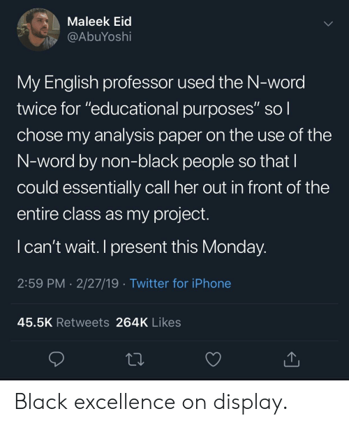 "Iphone, Twitter, and Black: Maleek Eid  @AbuYoshi  My English professor used the N-word  twice for ""educational purposes"" sol  chose my analysis paper on the use of the  N-word by non-black people so that  could essentially call her out in front of the  entire class as my project.  I can't wait. I present this Monday  2:59 PM 2/27/19 Twitter for iPhone  45.5K Retweets 264K Likes Black excellence on display."
