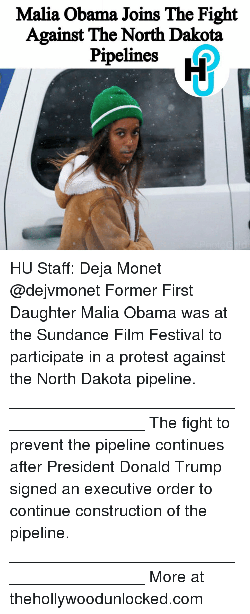Dakota Pipeline: Malia Obama Joins The Fight  Against The North Dakota  Pipelines HU Staff: Deja Monet @dejvmonet Former First Daughter Malia Obama was at the Sundance Film Festival to participate in a protest against the North Dakota pipeline. ________________________________________ The fight to prevent the pipeline continues after President Donald Trump signed an executive order to continue construction of the pipeline. ________________________________________ More at thehollywoodunlocked.com