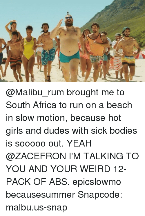 malibu: @Malibu_rum brought me to South Africa to run on a beach in slow motion, because hot girls and dudes with sick bodies is sooooo out. YEAH @ZACEFRON I'M TALKING TO YOU AND YOUR WEIRD 12-PACK OF ABS. epicslowmo becausesummer Snapcode: malbu.us-snap