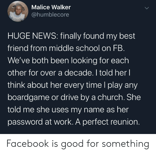 Uses: Malice Walker  @humblecore  HUGE NEWS: finally found my best  friend from middle school on FB.  We've both been looking for each  other for over a decade. I told her I  think about her every time l play any  boardgame or drive by a church. She  told me she uses my name as her  password at work. A perfect reunion. Facebook is good for something