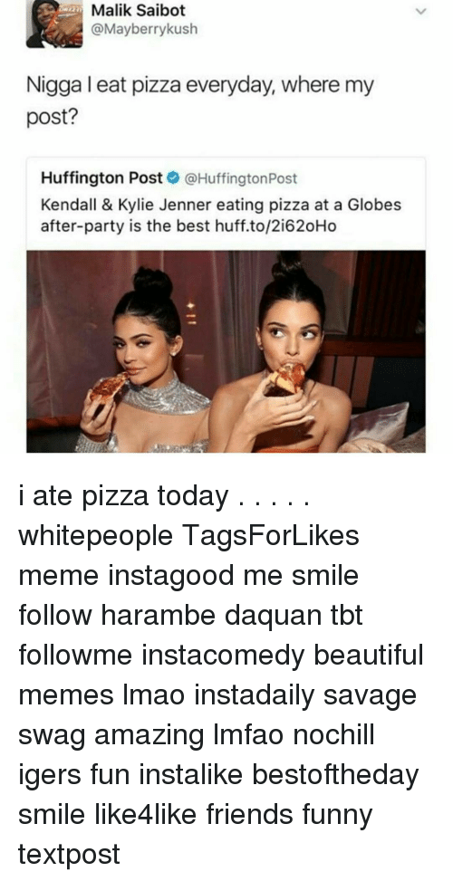 Harambism: Malik Saibot  @Mayberry kush  Nigga I eat pizza everyday, where my  post?  Huffington Post  @Huffington Post  Kendall & Kylie Jenner eating pizza at a Globes  after-party is the best huff.to/2i620Ho i ate pizza today . . . . . whitepeople TagsForLikes meme instagood me smile follow harambe daquan tbt followme instacomedy beautiful memes lmao instadaily savage swag amazing lmfao nochill igers fun instalike bestoftheday smile like4like friends funny textpost
