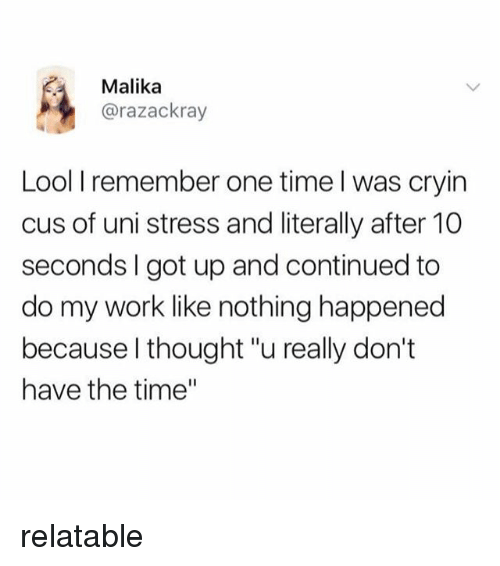 """Lool: Malika  @razackray  Lool I remember one time l was cryin  cus of uni stress and literally after 10  seconds I got up and continued to  do my work like nothing happened  because l thought """"u really don't  have the time"""" relatable"""