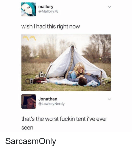 Funny, Memes, and The Worst: mallory  @Mallory78  wish I had this right now  Jonathan  @LowkeyNerdy  that's the worst fuckin tent i've ever  seen SarcasmOnly