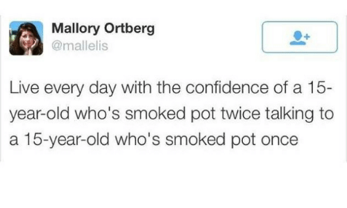 pot: Mallory Ortberg  @mallelis  Live every day with the confidence of a 15-  year-old who's smoked pot twice talking to  a 15-year-old who's smoked pot once