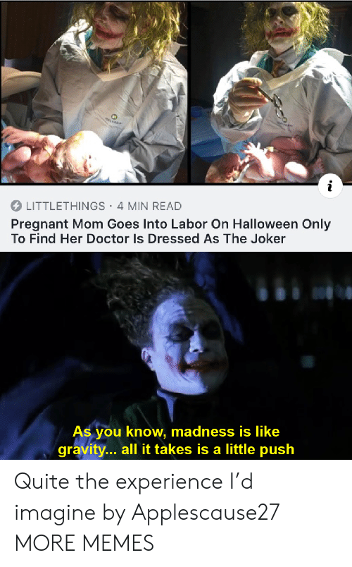 Dank, Doctor, and Halloween: MALVARD  LITTLETHINGS 4 MIN READ  Pregnant Mom Goes Into Labor On Halloween Only  To Find Her Doctor Is Dressed As The Joker  As you know, madness is like  gravity... all it takes is a little push Quite the experience I'd imagine by Applescause27 MORE MEMES