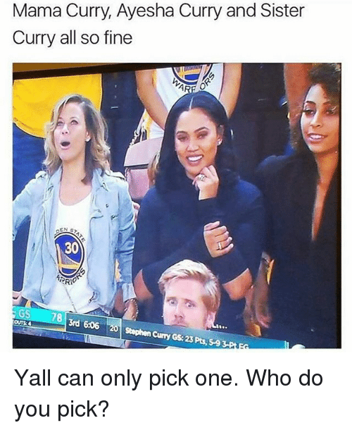 Ayesha Curry: Mama Curry, Ayesha Curry and Sister  Curry all so fine  30  GS  3rd 606  OUT30  Stephen Curry GS 23 Pts, 59 Yall can only pick one. Who do you pick?