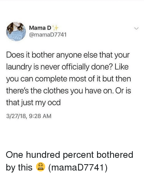 Clothes, Laundry, and Memes: Mama D  @mamaD7741  Does it bother anyone else that your  laundry is never officially done? Like  you can complete most of it but then  there's the clothes you have on. Or is  that just my ocd  3/27/18, 9:28 AM One hundred percent bothered by this 😩 (mamaD7741)