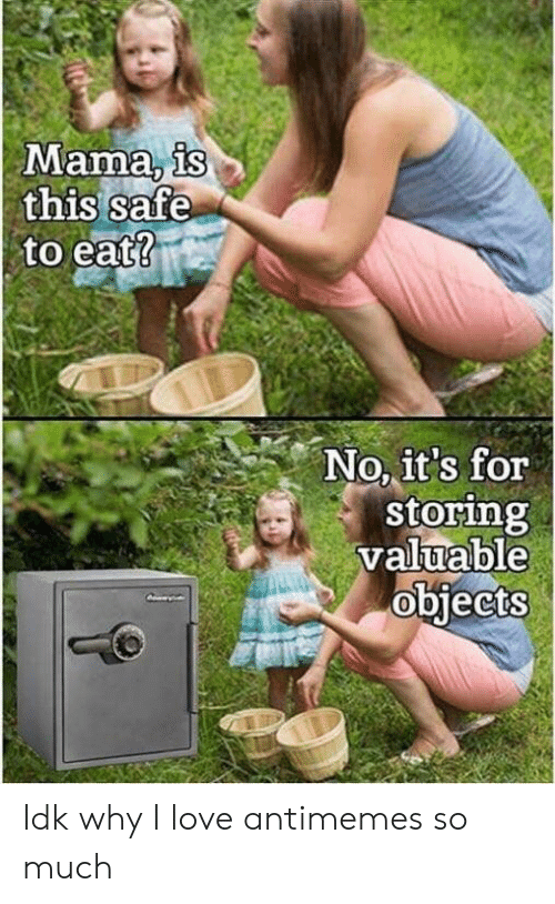 Love, Mama, and Safe: Mama, is  this safe  to eat?  No, it's for  storing  valuable  objects Idk why I love antimemes so much
