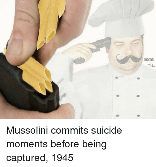 Suicide, Mia, and Mama: mama  mia... Mussolini commits suicide moments before being captured, 1945