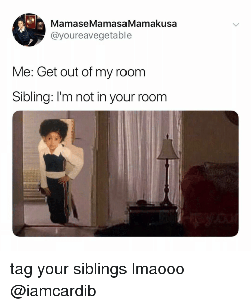 Out Of My Room: MamaseMamasaMamakusa  @youreavegetable  Me: Get out of my room  Sibling: I'm not in your room tag your siblings lmaooo @iamcardib