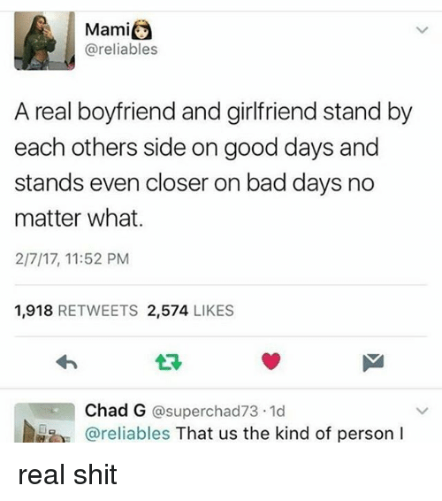 Bad, Memes, and Shit: Mami  @reliables  A real boyfriend and girlfriend stand by  each others side on good days and  stands even closer on bad days no  matter what.  2/7/17, 11:52 PM  1,918 RETWEETS 2,574 LIKES  Chad G @superchad73.1d  @reliables That us the kind of person I real shit