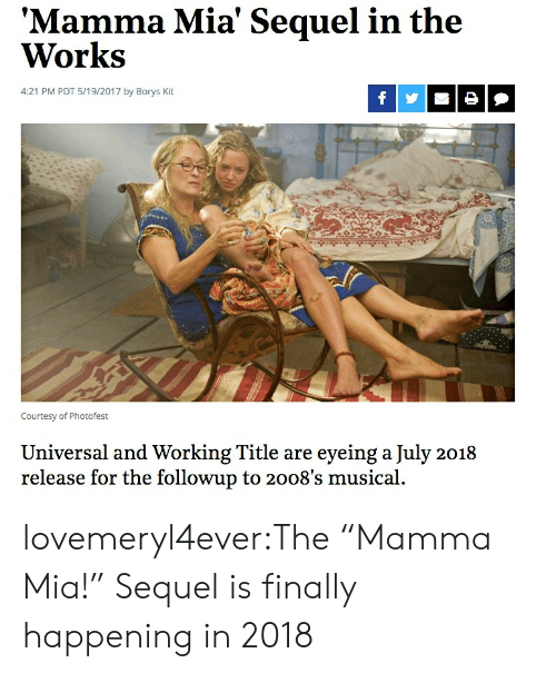 """Target, Tumblr, and Blog: Mamma Mia' Sequel in the  Works  4:21 PM PDT 5/19/2017 by Borys Kit  Courtesy of Photofest  Universal and Working Title are eyeing a July 2018  release for the followup to 2008's musical. lovemeryl4ever:The """"Mamma Mia!"""" Sequel is finally happening in 2018"""