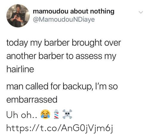 backup: mamoudou about nothing  @MamoudouNDiaye  today my barber brought over  another barber to assess my  hairline  man called for backup, I'm so  embarrassed Uh oh.. 😂💈☠️ https://t.co/AnG0jVjm6j
