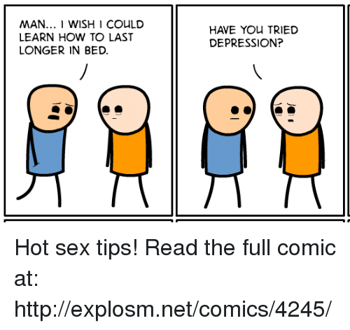 Have You Tried: MAN... 1 WISH I COULD  LEARN HOW TO LAST  LONGER IN BED.  HAVE YOu TRIED  DEPRESSION? Hot sex tips!  Read the full comic at: http://explosm.net/comics/4245/