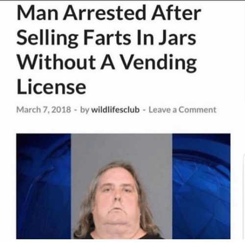 Man, March, and Comment: Man Arrested After  Selling Farts In Jars  Without A Vending  License  March 7,2018 by wildlifesclub  Leave a Comment