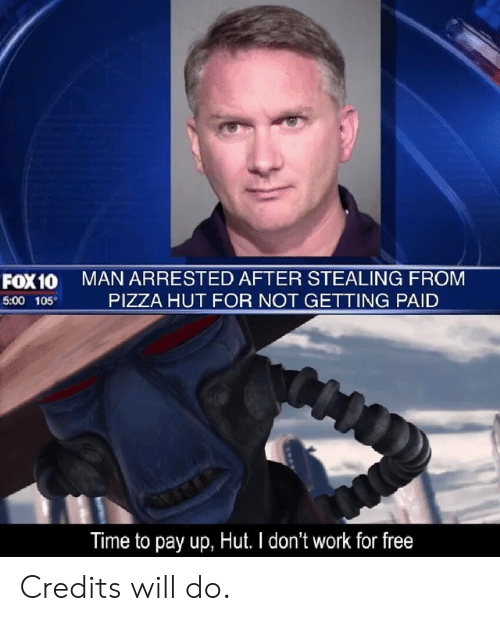 Pizza, Pizza Hut, and Work: MAN ARRESTED AFTER STEALING FROM  PIZZA HUT FOR NOT GETTING PAID  FOX10  5:00 105  Time to pay up, Hut. I don't work for free Credits will do.