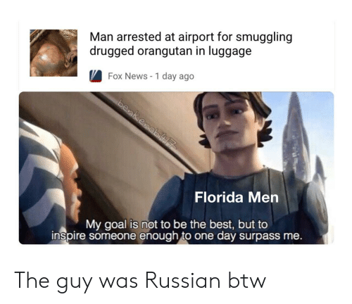 drugged: Man arrested at airport for smuggling  drugged orangutan in luggage  Fox News - 1 day ago  Florida Men  My goal is not to be the best, but to  inspire someone enough to one day surpass me. The guy was Russian btw