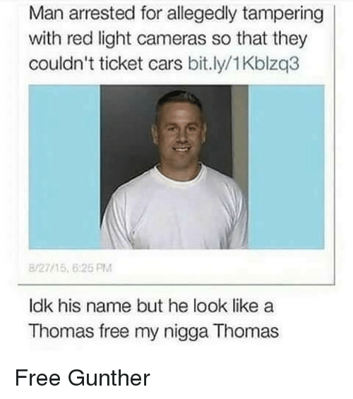 tampering: Man arrested for allegedly tampering  with red light cameras so that they  couldn't ticket cars bit.ly/1Kblzq3  8/27115 6:25 PM  ldk his name but he look like a  Thomas free my nigga Thomas Free Gunther