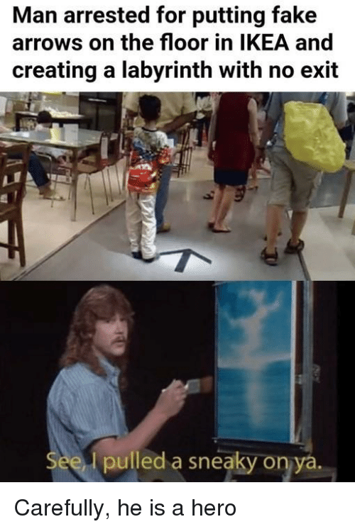 Fake, Ikea, and Labyrinth: Man arrested for putting fake  arrows on the floor in IKEA and  creating a labyrinth with no exit  pulled a sneaky on ya Carefully, he is a hero